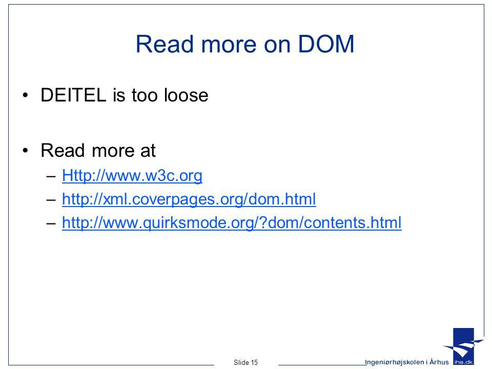 Ingeniørhøjskolen i Århus Slide 15 Read more on DOM DEITEL is too loose Read more at –Http://www.w3c.orgHttp://www.w3c.org –http://xml.coverpages.org/dom.htmlhttp://xml.coverpages.org/dom.html –http://www.quirksmode.org/?dom/contents.htmlhttp://www.quirksmode.org/?dom/contents.html