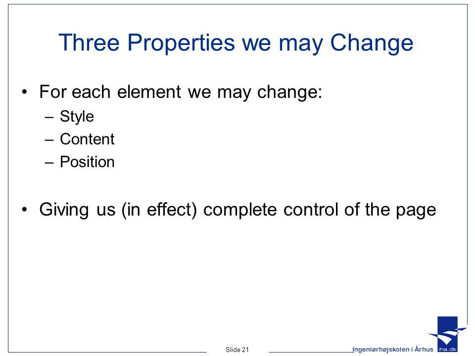 Ingeniørhøjskolen i Århus Slide 21 Three Properties we may Change For each element we may change: –Style –Content –Position Giving us (in effect) complete control of the page