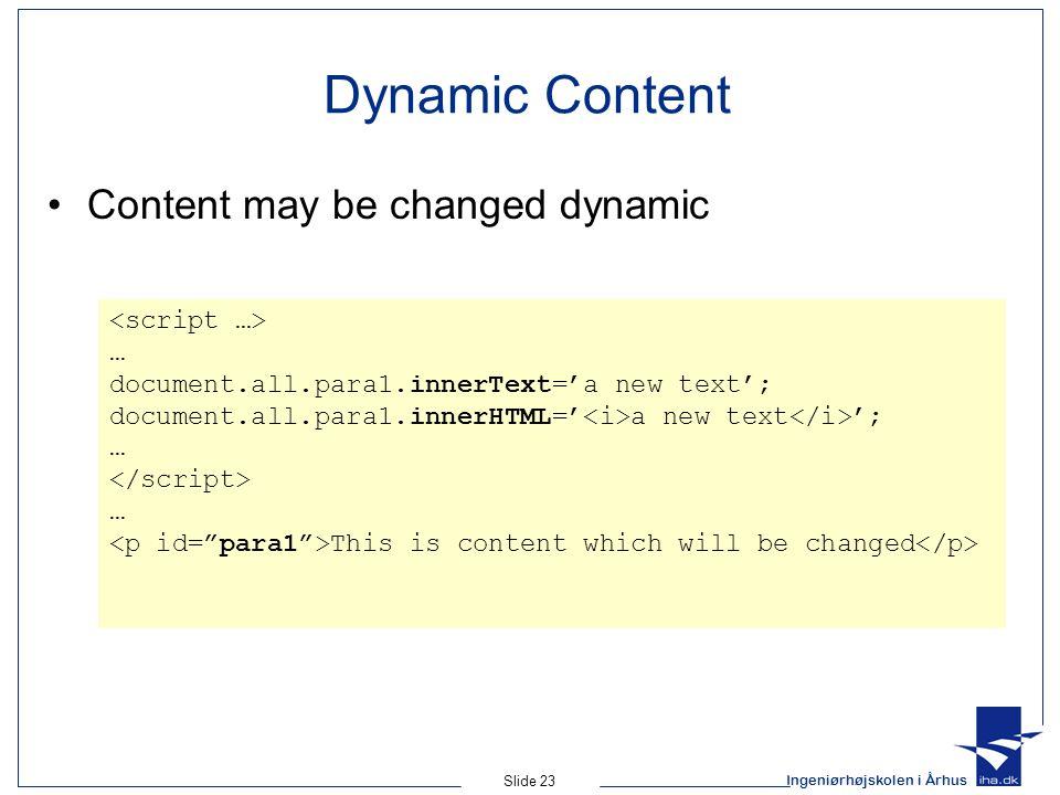Ingeniørhøjskolen i Århus Slide 23 Dynamic Content Content may be changed dynamic … document.all.para1.innerText='a new text'; document.all.para1.innerHTML=' a new text '; … … This is content which will be changed