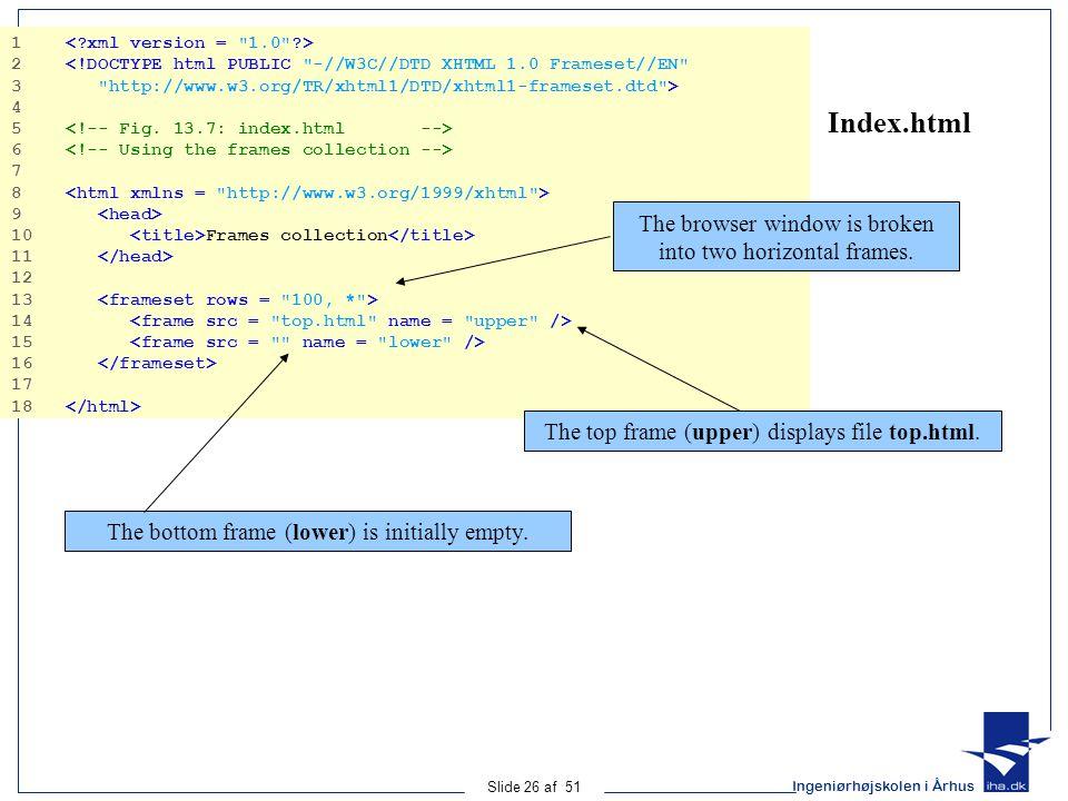 Ingeniørhøjskolen i Århus Slide 26 af 51 Index.html 1 2 <!DOCTYPE html PUBLIC -//W3C//DTD XHTML 1.0 Frameset//EN 3 http://www.w3.org/TR/xhtml1/DTD/xhtml1-frameset.dtd > 4 5 6 7 8 9 10 Frames collection 11 12 13 14 15 16 17 18 The browser window is broken into two horizontal frames.