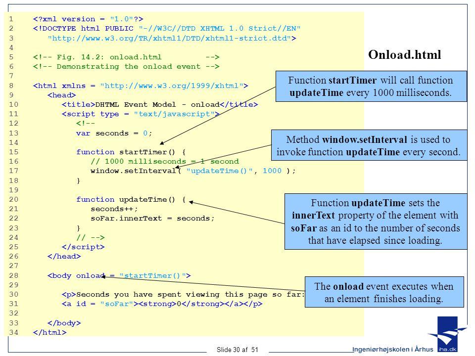 Ingeniørhøjskolen i Århus Slide 30 af 51 Onload.html 1 2 <!DOCTYPE html PUBLIC -//W3C//DTD XHTML 1.0 Strict//EN 3 http://www.w3.org/TR/xhtml1/DTD/xhtml1-strict.dtd > 4 5 6 7 8 9 10 DHTML Event Model - onload 11 12 <!-- 13 var seconds = 0; 14 15 function startTimer() { 16 // 1000 milliseconds = 1 second 17 window.setInterval( updateTime() , 1000 ); 18 } 19 20 function updateTime() { 21 seconds++; 22 soFar.innerText = seconds; 23 } 24 // --> 25 26 27 28 29 30 Seconds you have spent viewing this page so far: 31 0 32 33 34 Function startTimer will call function updateTime every 1000 milliseconds.