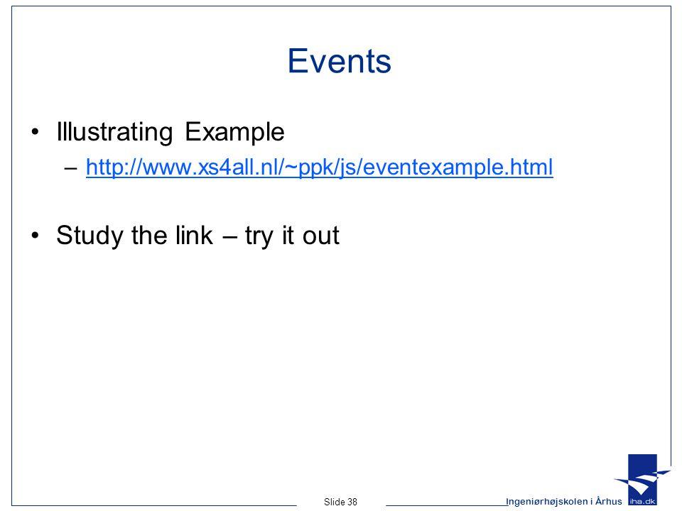 Ingeniørhøjskolen i Århus Slide 38 Events Illustrating Example –http://www.xs4all.nl/~ppk/js/eventexample.htmlhttp://www.xs4all.nl/~ppk/js/eventexample.html Study the link – try it out