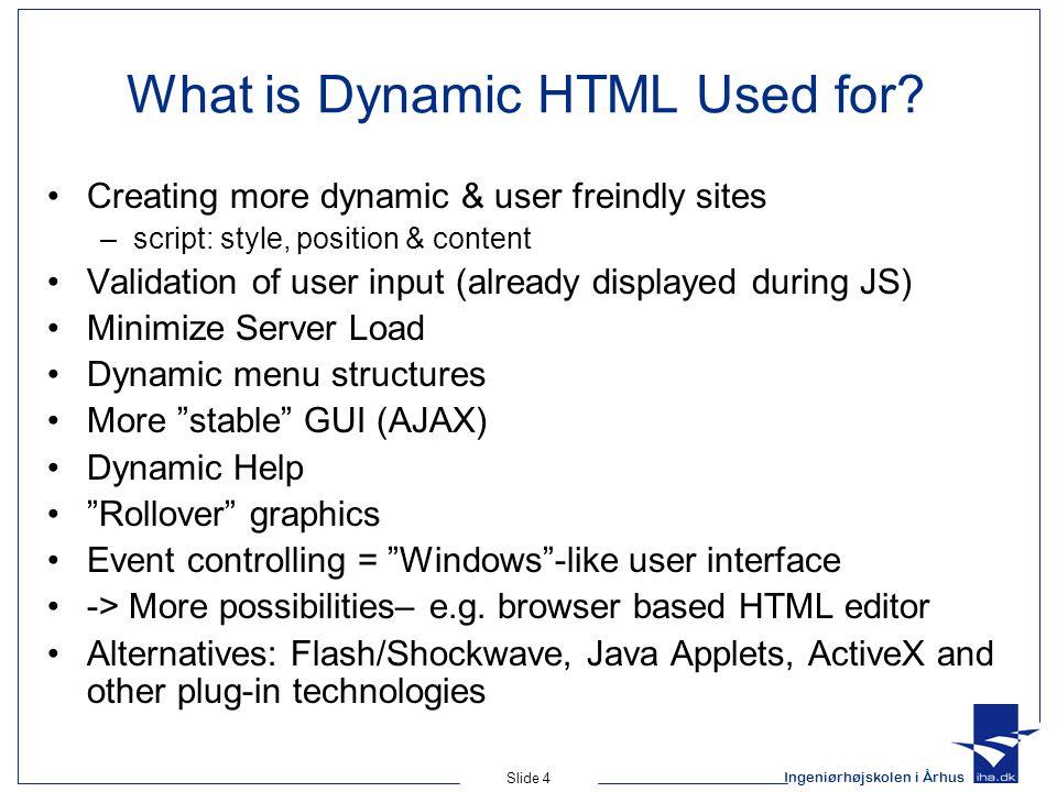 Ingeniørhøjskolen i Århus Slide 4 What is Dynamic HTML Used for? Creating more dynamic & user freindly sites –script: style, position & content Valida