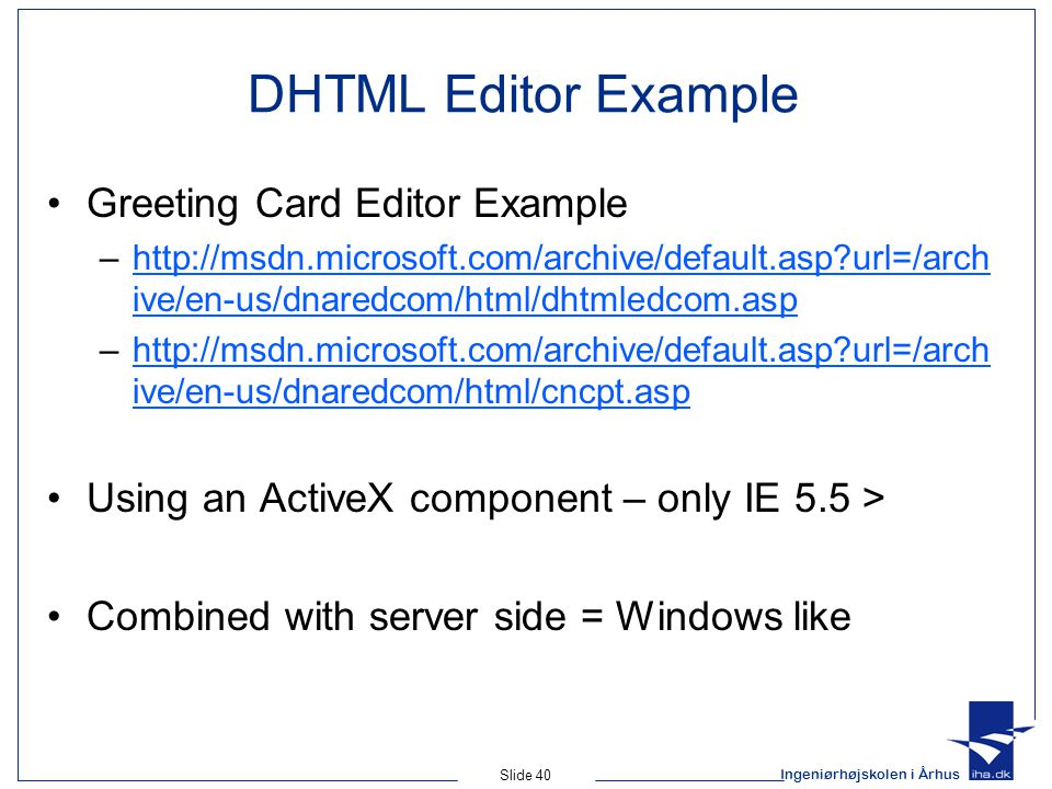 Ingeniørhøjskolen i Århus Slide 40 DHTML Editor Example Greeting Card Editor Example –http://msdn.microsoft.com/archive/default.asp url=/arch ive/en-us/dnaredcom/html/dhtmledcom.asphttp://msdn.microsoft.com/archive/default.asp url=/arch ive/en-us/dnaredcom/html/dhtmledcom.asp –http://msdn.microsoft.com/archive/default.asp url=/arch ive/en-us/dnaredcom/html/cncpt.asphttp://msdn.microsoft.com/archive/default.asp url=/arch ive/en-us/dnaredcom/html/cncpt.asp Using an ActiveX component – only IE 5.5 > Combined with server side = Windows like