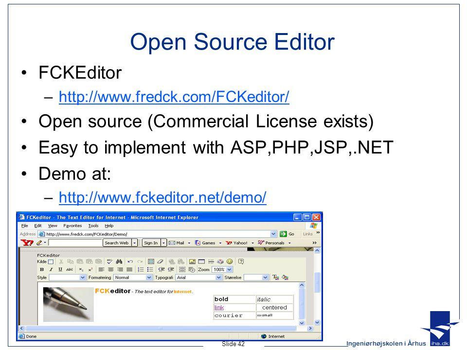 Ingeniørhøjskolen i Århus Slide 42 Open Source Editor FCKEditor –http://www.fredck.com/FCKeditor/http://www.fredck.com/FCKeditor/ Open source (Commercial License exists) Easy to implement with ASP,PHP,JSP,.NET Demo at: –http://www.fckeditor.net/demo/http://www.fckeditor.net/demo/