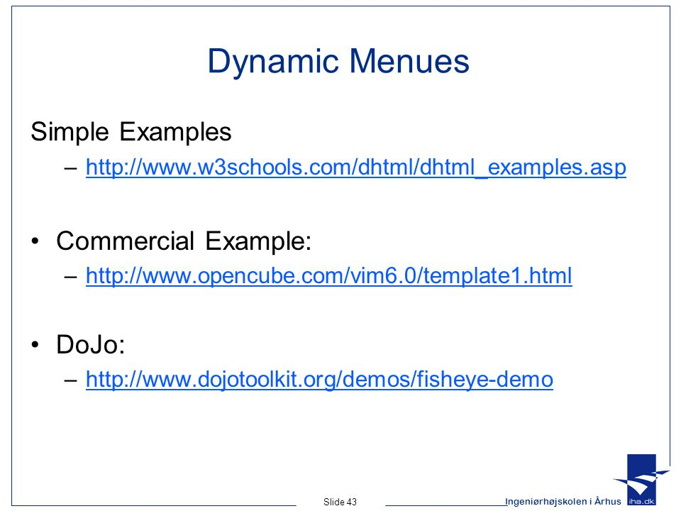 Ingeniørhøjskolen i Århus Slide 43 Dynamic Menues Simple Examples –http://www.w3schools.com/dhtml/dhtml_examples.asphttp://www.w3schools.com/dhtml/dhtml_examples.asp Commercial Example: –http://www.opencube.com/vim6.0/template1.htmlhttp://www.opencube.com/vim6.0/template1.html DoJo: –http://www.dojotoolkit.org/demos/fisheye-demohttp://www.dojotoolkit.org/demos/fisheye-demo