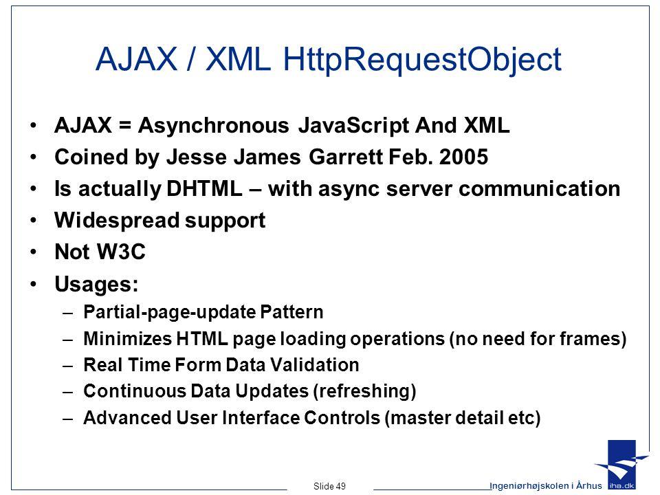 Ingeniørhøjskolen i Århus Slide 49 AJAX / XML HttpRequestObject AJAX = Asynchronous JavaScript And XML Coined by Jesse James Garrett Feb.