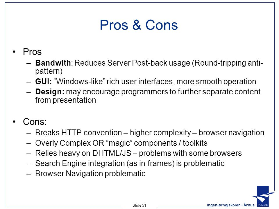 Ingeniørhøjskolen i Århus Slide 51 Pros & Cons Pros –Bandwith: Reduces Server Post-back usage (Round-tripping anti- pattern) –GUI: Windows-like rich user interfaces, more smooth operation –Design: may encourage programmers to further separate content from presentation Cons: –Breaks HTTP convention – higher complexity – browser navigation –Overly Complex OR magic components / toolkits –Relies heavy on DHTML/JS – problems with some browsers –Search Engine integration (as in frames) is problematic –Browser Navigation problematic