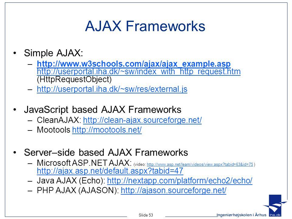 Ingeniørhøjskolen i Århus Slide 53 AJAX Frameworks Simple AJAX: –http://www.w3schools.com/ajax/ajax_example.asp http://userportal.iha.dk/~sw/index_with_http_request.htm (HttpRequestObject)http://www.w3schools.com/ajax/ajax_example.asp http://userportal.iha.dk/~sw/index_with_http_request.htm –http://userportal.iha.dk/~sw/res/external.jshttp://userportal.iha.dk/~sw/res/external.js JavaScript based AJAX Frameworks –CleanAJAX: http://clean-ajax.sourceforge.net/http://clean-ajax.sourceforge.net/ –Mootools http://mootools.net/http://mootools.net/ Server–side based AJAX Frameworks –Microsoft ASP.NET AJAX: (video: http://www.asp.net/learn/videos/view.aspx?tabid=63&id=75 ) http://ajax.asp.net/default.aspx?tabid=47http://www.asp.net/learn/videos/view.aspx?tabid=63&id=75 http://ajax.asp.net/default.aspx?tabid=47 –Java AJAX (Echo): http://nextapp.com/platform/echo2/echo/http://nextapp.com/platform/echo2/echo/ –PHP AJAX (AJASON): http://ajason.sourceforge.net/http://ajason.sourceforge.net/