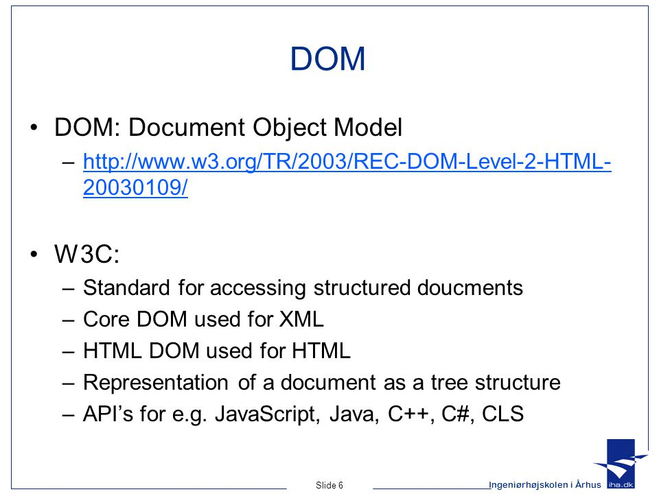 Ingeniørhøjskolen i Århus Slide 6 DOM DOM: Document Object Model –http://www.w3.org/TR/2003/REC-DOM-Level-2-HTML- 20030109/http://www.w3.org/TR/2003/REC-DOM-Level-2-HTML- 20030109/ W3C: –Standard for accessing structured doucments –Core DOM used for XML –HTML DOM used for HTML –Representation of a document as a tree structure –API's for e.g.