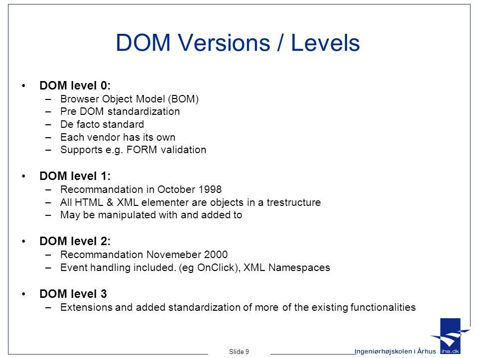 Ingeniørhøjskolen i Århus Slide 9 DOM Versions / Levels DOM level 0: –Browser Object Model (BOM) –Pre DOM standardization –De facto standard –Each vendor has its own –Supports e.g.