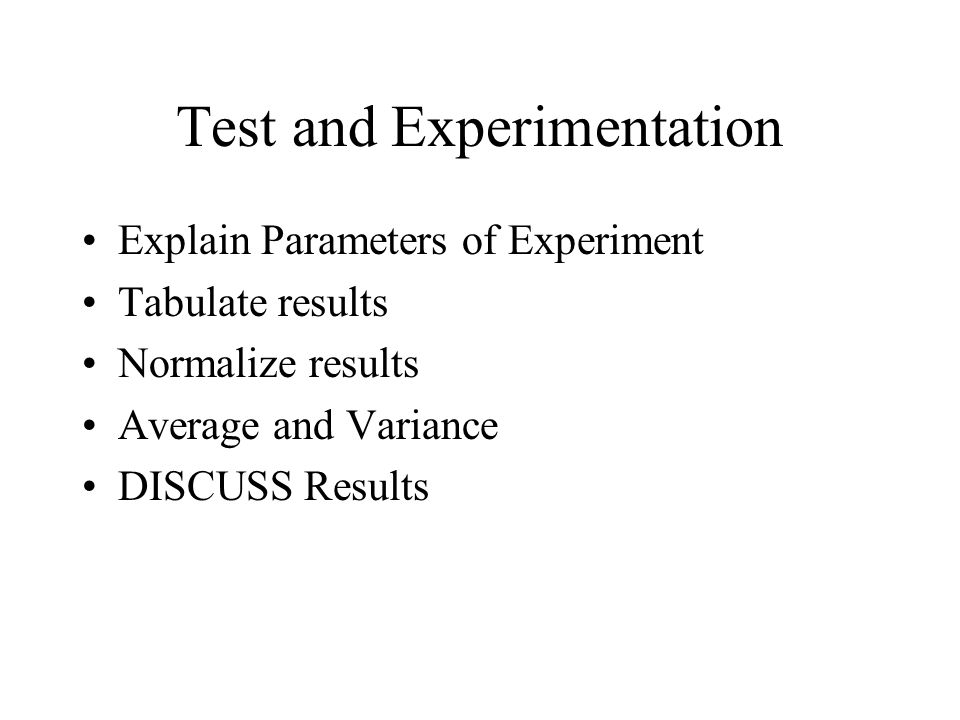 Test and Experimentation Explain Parameters of Experiment Tabulate results Normalize results Average and Variance DISCUSS Results
