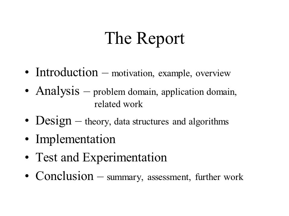 The Report Introduction – motivation, example, overview Analysis – problem domain, application domain, related work Design – theory, data structures and algorithms Implementation Test and Experimentation Conclusion – summary, assessment, further work