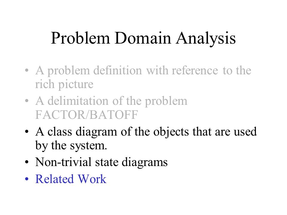 Problem Domain Analysis A problem definition with reference to the rich picture A delimitation of the problem FACTOR/BATOFF A class diagram of the objects that are used by the system.