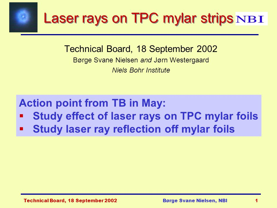 Technical Board, 18 September 2002Børge Svane Nielsen, NBI1 Laser rays on TPC mylar strips Technical Board, 18 September 2002 Børge Svane Nielsen and Jørn Westergaard Niels Bohr Institute Action point from TB in May:  Study effect of laser rays on TPC mylar foils  Study laser ray reflection off mylar foils