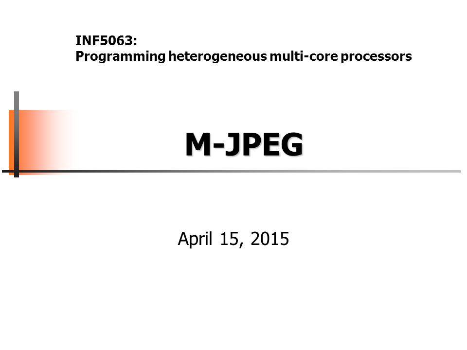 M-JPEG M-JPEG April 15, 2015 INF5063: Programming heterogeneous multi-core processors