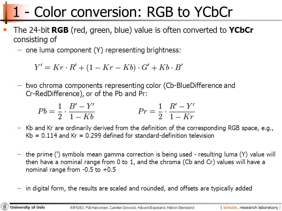 INF5063, Pål Halvorsen, Carsten Griwodz, Håvard Espeland, Håkon Stensland University of Oslo 1 - Color conversion: RGB to YCbCr  The 24-bit RGB (red, green, blue) value is often converted to YCbCr consisting of −one luma component (Y) representing brightness: −two chroma components representing color (Cb-BlueDifference and Cr-RedDifference), or of the Pb and Pr: −Kb and Kr are ordinarily derived from the definition of the corresponding RGB space, e.g., Kb = and Kr = defined for standard-definition television −the prime ( ) symbols mean gamma correction is being used - resulting luma (Y) value will then have a nominal range from 0 to 1, and the chroma (Cb and Cr) values will have a nominal range from -0.5 to +0.5 −in digital form, the results are scaled and rounded, and offsets are typically added