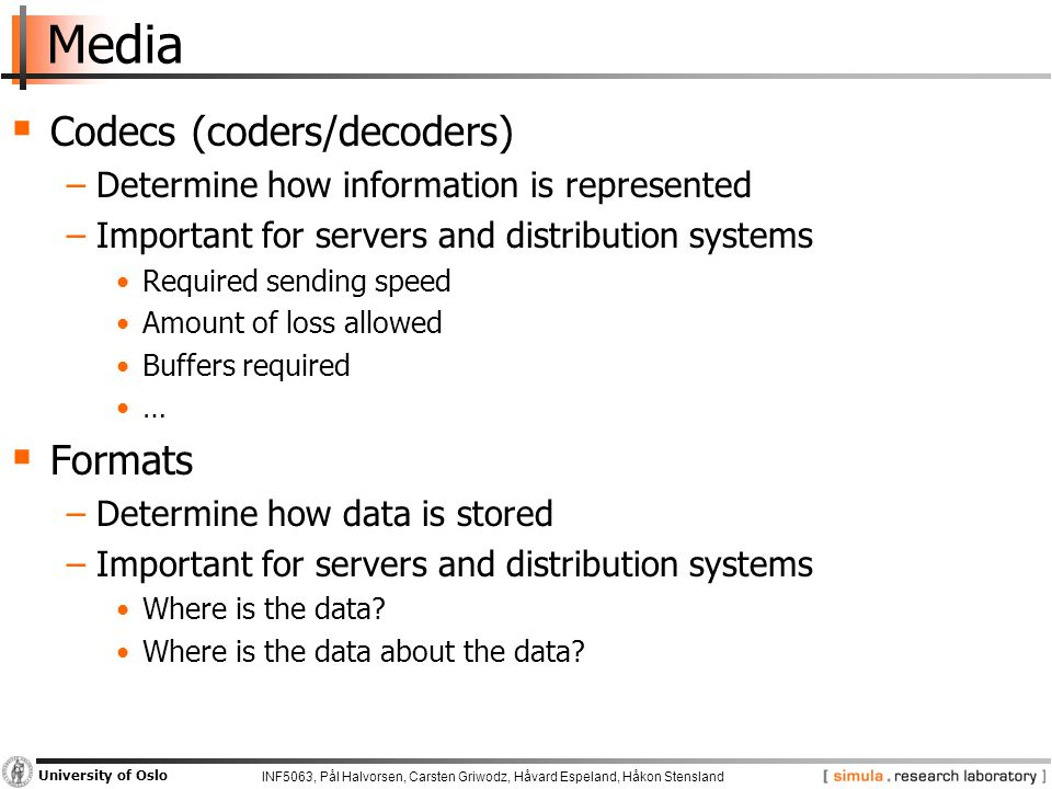 INF5063, Pål Halvorsen, Carsten Griwodz, Håvard Espeland, Håkon Stensland University of Oslo Media  Codecs (coders/decoders) −Determine how information is represented −Important for servers and distribution systems Required sending speed Amount of loss allowed Buffers required …  Formats −Determine how data is stored −Important for servers and distribution systems Where is the data.