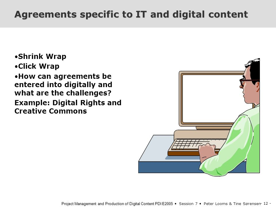 - 12 - Project Management and Production of Digital Content PDI E2005 Project Management and Production of Digital Content PDI E2005 Session 7 Peter Looms & Tine Sørensen Agreements specific to IT and digital content Shrink Wrap Click Wrap How can agreements be entered into digitally and what are the challenges.