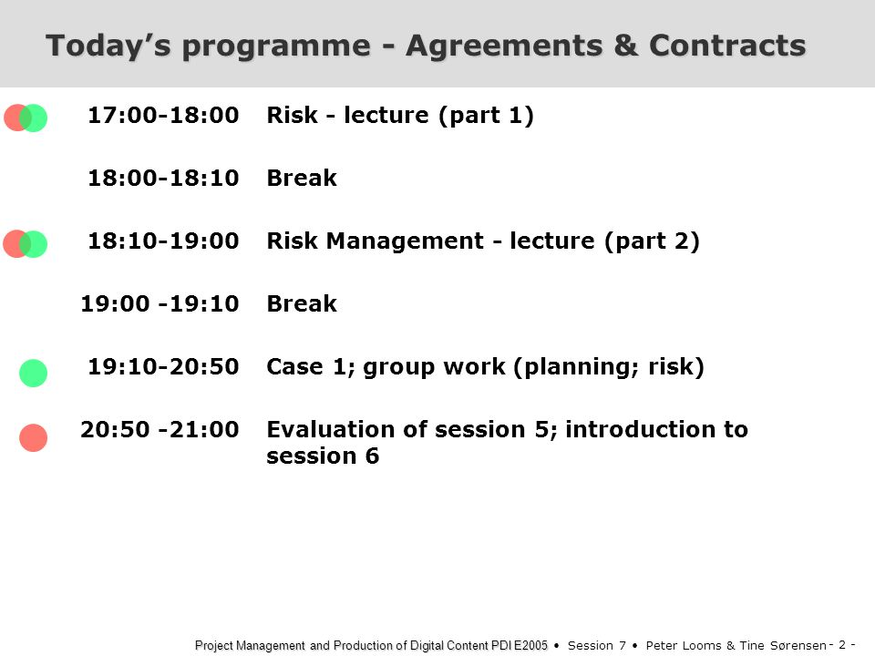 - 2 - Project Management and Production of Digital Content PDI E2005 Project Management and Production of Digital Content PDI E2005 Session 7 Peter Looms & Tine Sørensen Today's programme - Agreements & Contracts 17:00-18:00 18:00-18:10 18:10-19:00 19:00 -19:10 19:10-20:50 20:50 -21:00 Risk - lecture (part 1) Break Risk Management - lecture (part 2) Break Case 1; group work (planning; risk) Evaluation of session 5; introduction to session 6