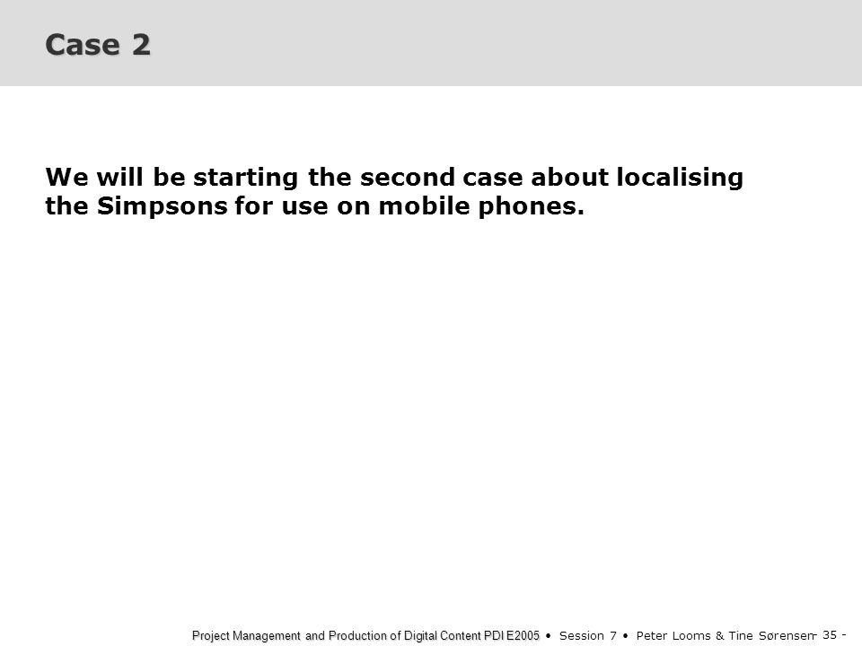 - 35 - Project Management and Production of Digital Content PDI E2005 Project Management and Production of Digital Content PDI E2005 Session 7 Peter Looms & Tine Sørensen Case 2 We will be starting the second case about localising the Simpsons for use on mobile phones.