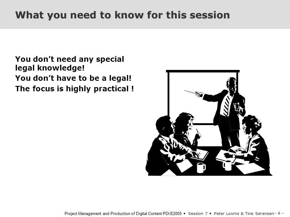 - 6 - Project Management and Production of Digital Content PDI E2005 Project Management and Production of Digital Content PDI E2005 Session 7 Peter Looms & Tine Sørensen What you need to know for this session You don't need any special legal knowledge.