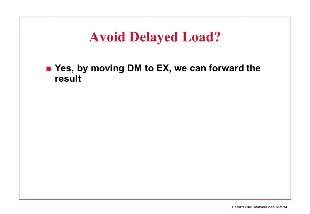 Datorteknik DelayedLoad bild 14 Avoid Delayed Load? Yes, by moving DM to EX, we can forward the result