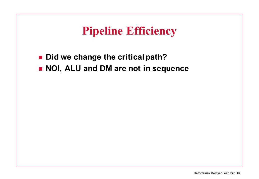 Datorteknik DelayedLoad bild 16 Pipeline Efficiency Did we change the critical path? NO!, ALU and DM are not in sequence