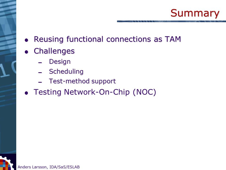 11 Anders Larsson, IDA/SaS/ESLAB Research on CORE-based SOC testing Summary  Reusing functional connections as TAM  Challenges  Design  Scheduling