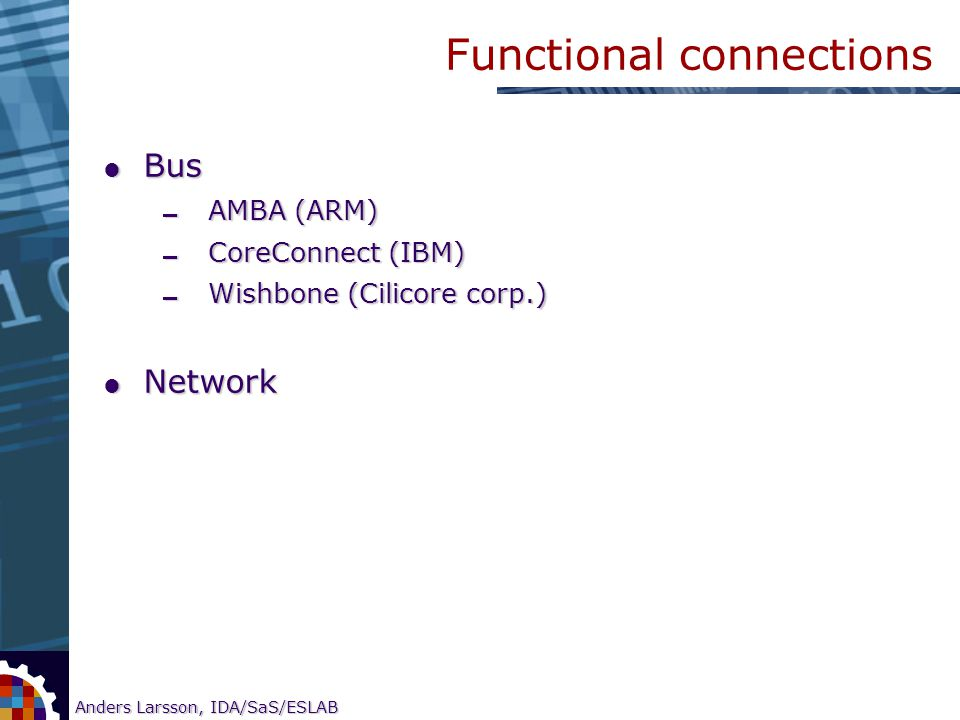 5 Anders Larsson, IDA/SaS/ESLAB Research on CORE-based SOC testing Functional connections  Bus  AMBA (ARM)  CoreConnect (IBM)  Wishbone (Cilicore