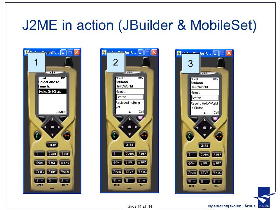 Ingeniørhøjskolen i Århus Slide 14 af 14 J2ME in action (JBuilder & MobileSet) 1 1 2 2 3 3