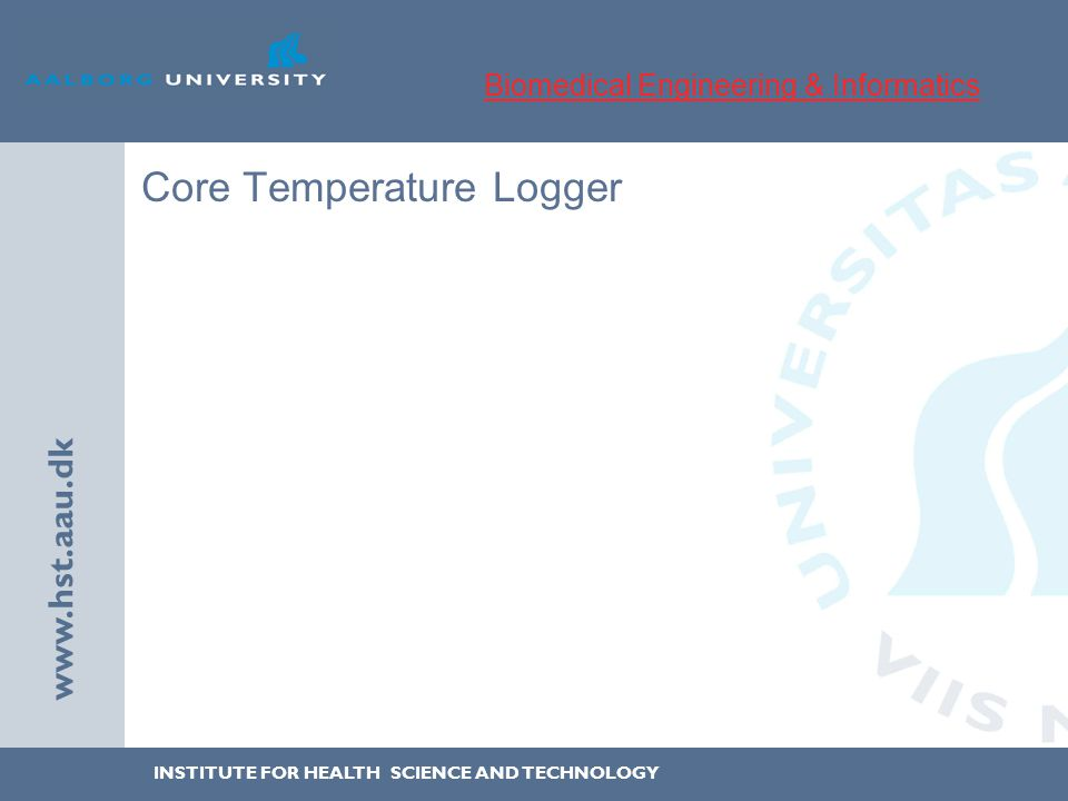 INSTITUTE FOR HEALTH SCIENCE AND TECHNOLOGY www.hst.aau.dk Core Temperature Logger Biomedical Engineering & Informatics