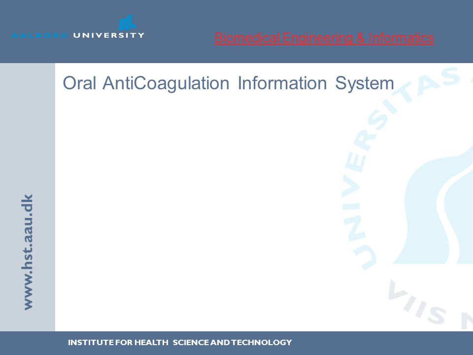 INSTITUTE FOR HEALTH SCIENCE AND TECHNOLOGY www.hst.aau.dk Oral AntiCoagulation Information System Biomedical Engineering & Informatics