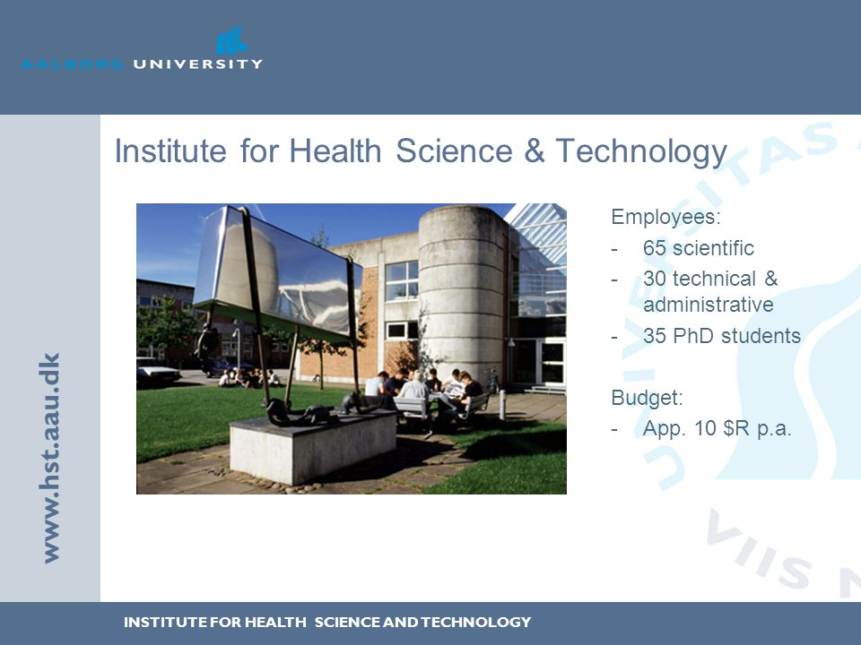INSTITUTE FOR HEALTH SCIENCE AND TECHNOLOGY www.hst.aau.dk Institute for Health Science & Technology Employees: -65 scientific -30 technical & administrative -35 PhD students Budget: -App.
