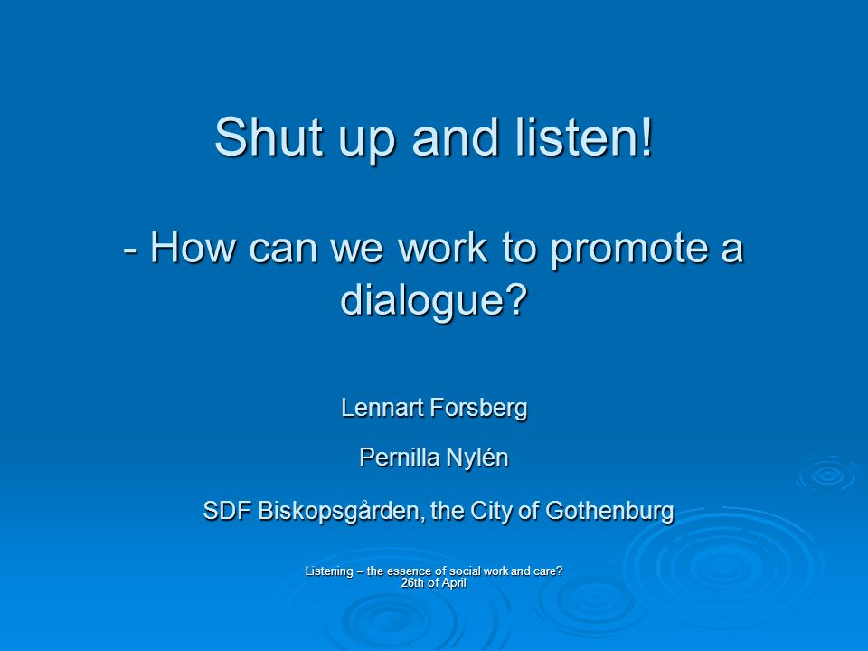 Shut up and listen. - How can we work to promote a dialogue.