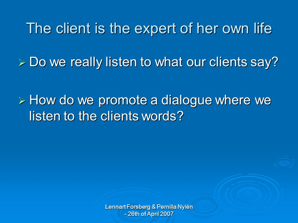 Lennart Forsberg & Pernilla Nylén - 26th of April 2007 The client is the expert of her own life  Do we really listen to what our clients say.