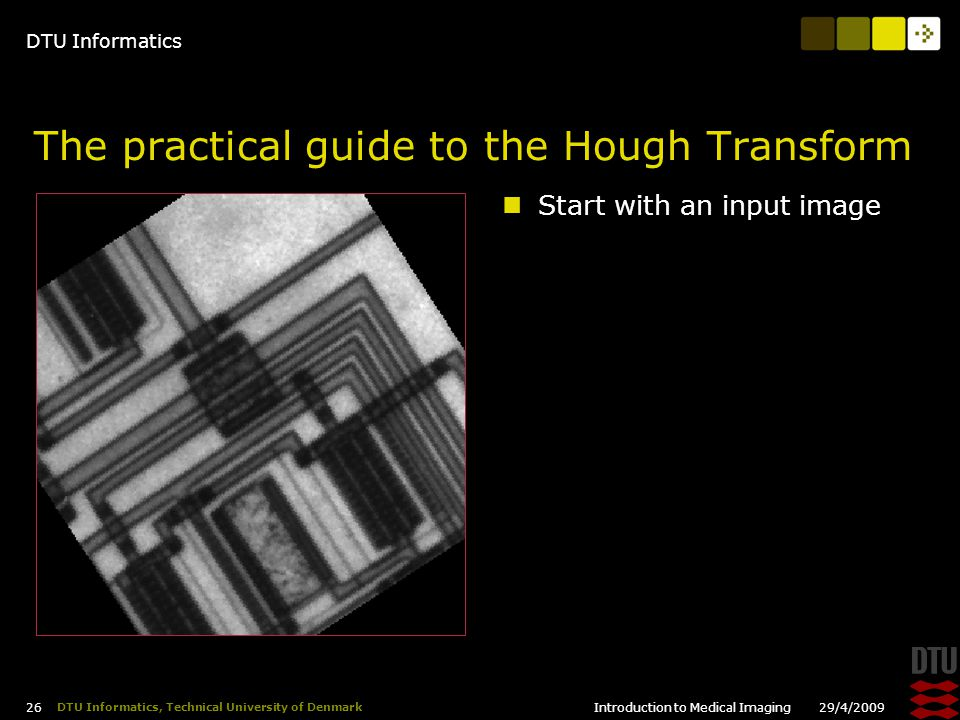 DTU Informatics 29/4/2009Introduction to Medical Imaging 26 DTU Informatics, Technical University of Denmark The practical guide to the Hough Transform Start with an input image