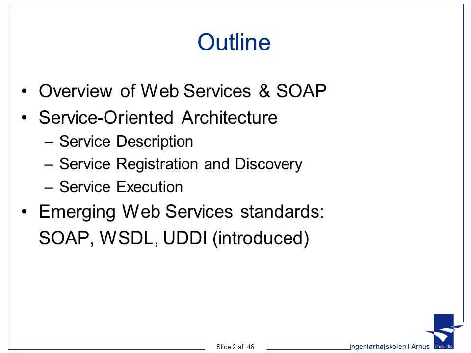 Ingeniørhøjskolen i Århus Slide 2 af 46 Outline Overview of Web Services & SOAP Service-Oriented Architecture –Service Description –Service Registration and Discovery –Service Execution Emerging Web Services standards: SOAP, WSDL, UDDI (introduced)