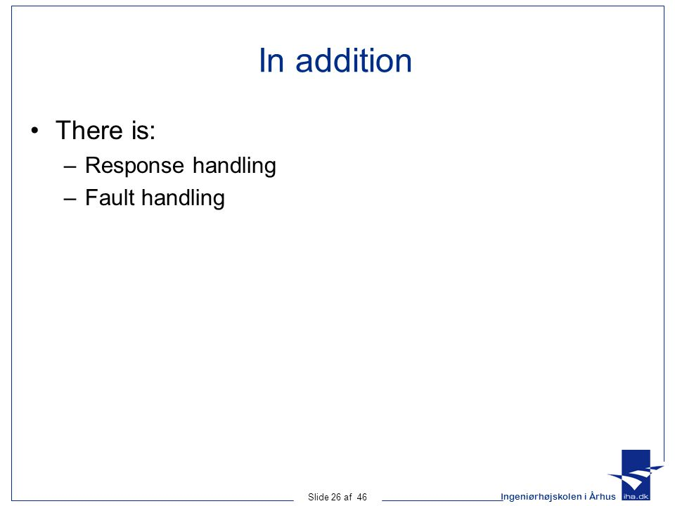Ingeniørhøjskolen i Århus Slide 26 af 46 In addition There is: –Response handling –Fault handling