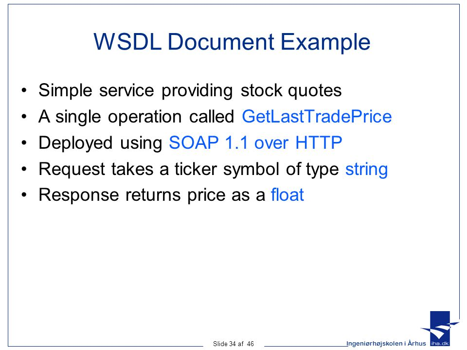Ingeniørhøjskolen i Århus Slide 34 af 46 WSDL Document Example Simple service providing stock quotes A single operation called GetLastTradePrice Deployed using SOAP 1.1 over HTTP Request takes a ticker symbol of type string Response returns price as a float