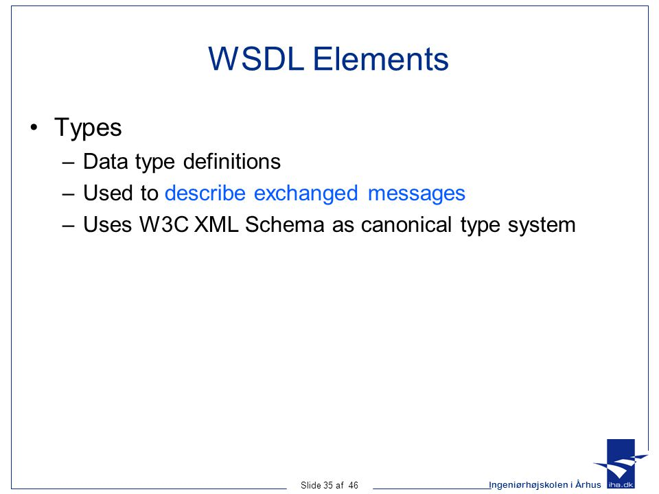 Ingeniørhøjskolen i Århus Slide 35 af 46 WSDL Elements Types –Data type definitions –Used to describe exchanged messages –Uses W3C XML Schema as canonical type system