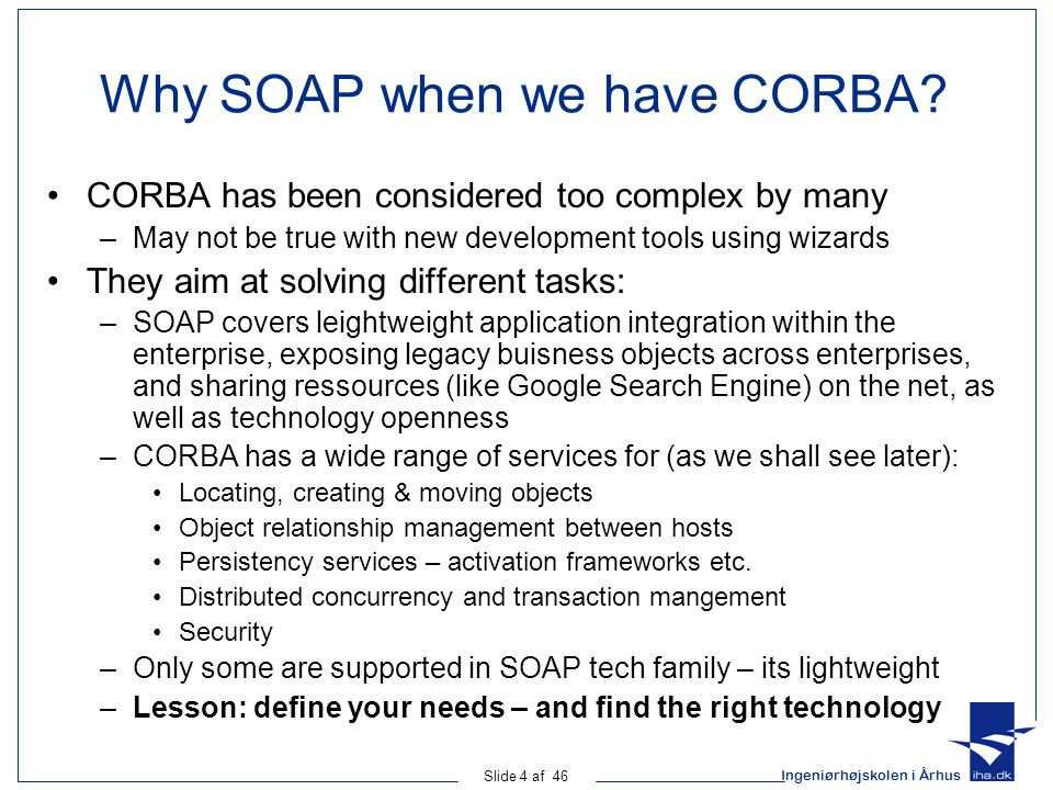 Ingeniørhøjskolen i Århus Slide 4 af 46 Why SOAP when we have CORBA? CORBA has been considered too complex by many –May not be true with new developme