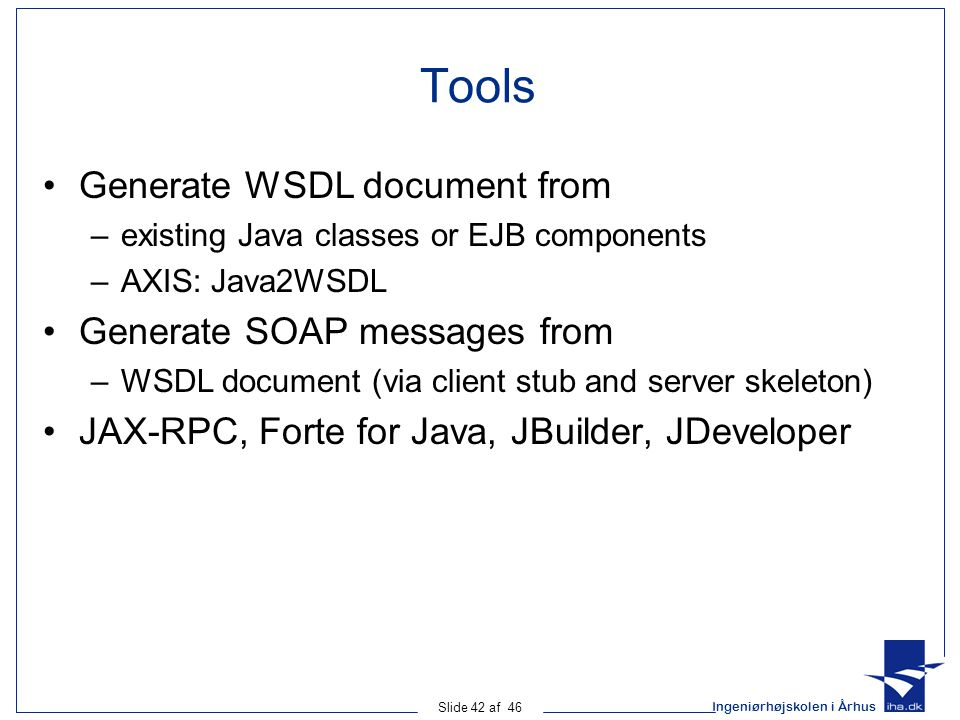Ingeniørhøjskolen i Århus Slide 42 af 46 Tools Generate WSDL document from –existing Java classes or EJB components –AXIS: Java2WSDL Generate SOAP messages from –WSDL document (via client stub and server skeleton) JAX-RPC, Forte for Java, JBuilder, JDeveloper