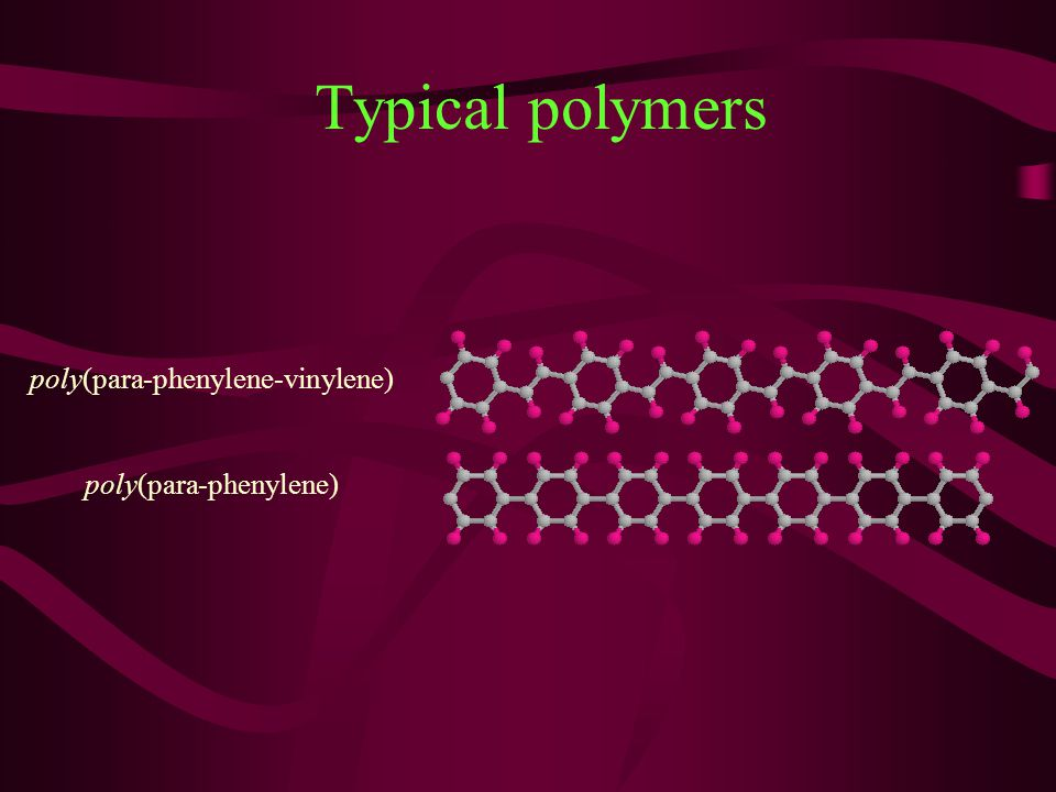 Typical polymers poly(para-phenylene-vinylene) poly(para-phenylene)
