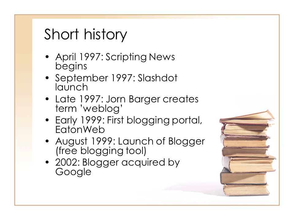 Short history April 1997: Scripting News begins September 1997: Slashdot launch Late 1997: Jorn Barger creates term 'weblog' Early 1999: First blogging portal, EatonWeb August 1999: Launch of Blogger (free blogging tool) 2002: Blogger acquired by Google