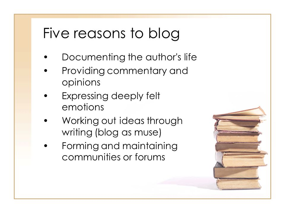 Five reasons to blog Documenting the author s life Providing commentary and opinions Expressing deeply felt emotions Working out ideas through writing (blog as muse) Forming and maintaining communities or forums