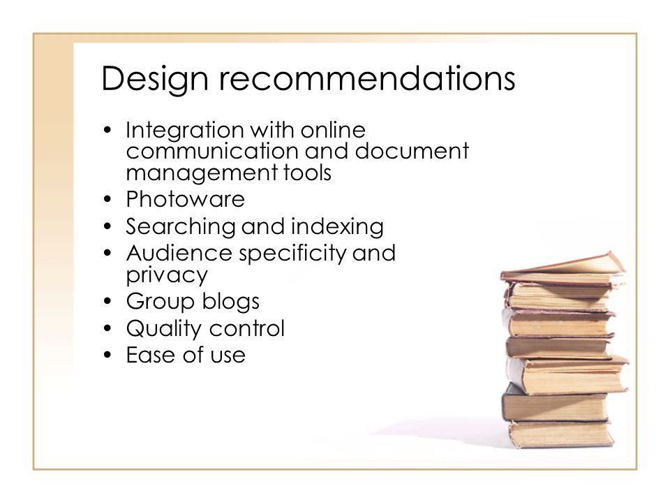 Design recommendations Integration with online communication and document management tools Photoware Searching and indexing Audience specificity and privacy Group blogs Quality control Ease of use