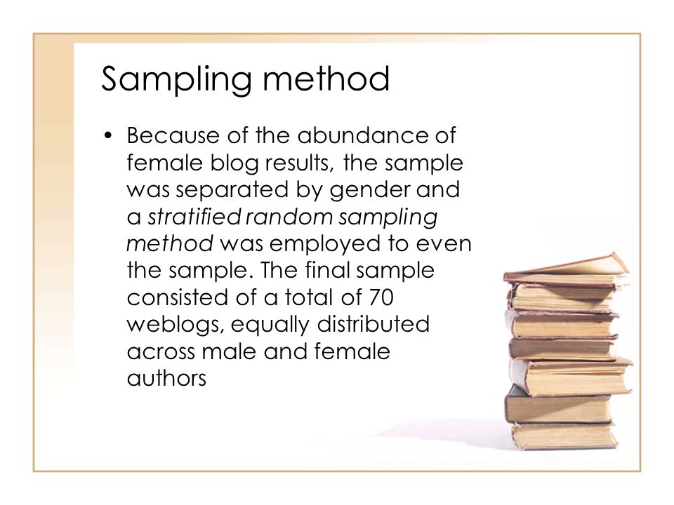 Sampling method Because of the abundance of female blog results, the sample was separated by gender and a stratified random sampling method was employed to even the sample.