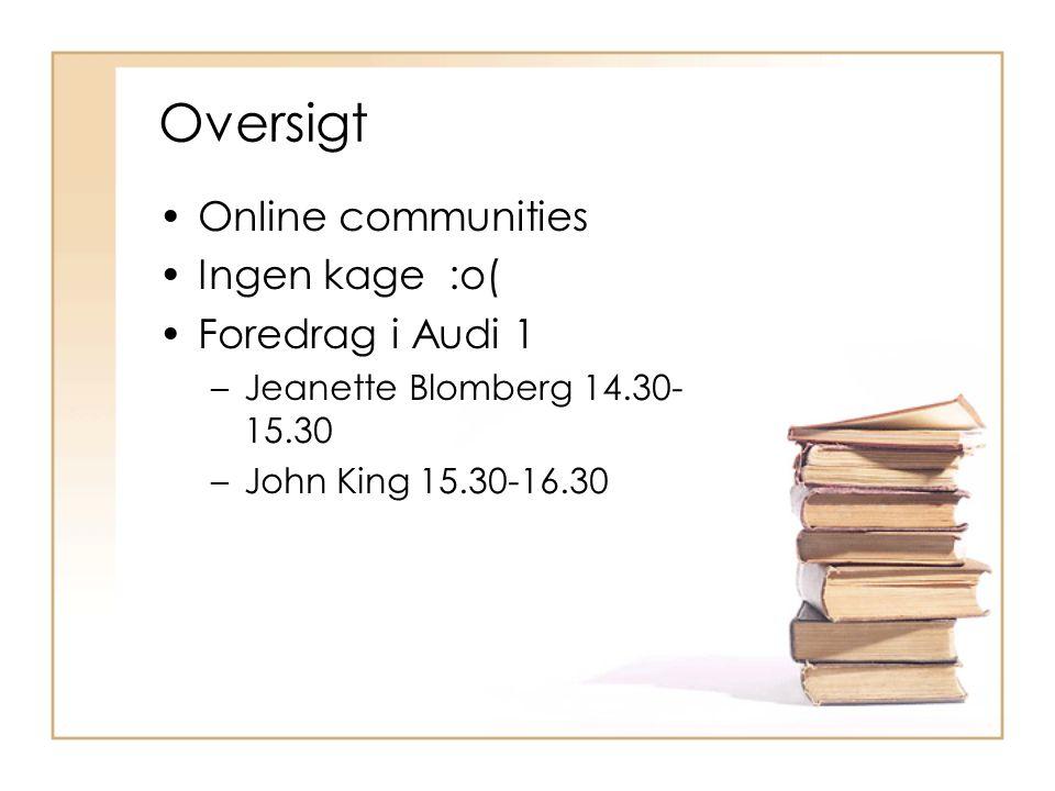 Oversigt Online communities Ingen kage :o( Foredrag i Audi 1 –Jeanette Blomberg 14.30- 15.30 –John King 15.30-16.30