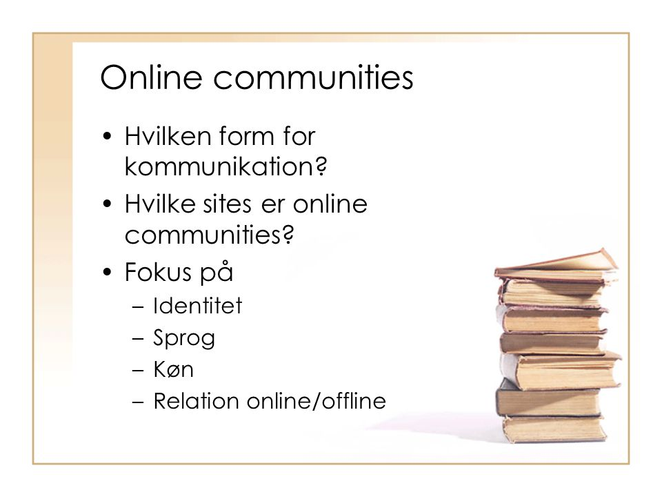 Online communities Hvilken form for kommunikation? Hvilke sites er online communities? Fokus på –Identitet –Sprog –Køn –Relation online/offline